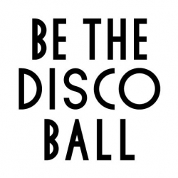 BE THE DISCO BALL